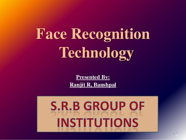 1 Face Recognition Technology Presented By: Ranjit R, Banshpal 1 1