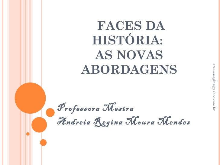 FACES DA     HISTÓRIA:      AS NOVAS    ABORDAGENS                              atenasregina@yahoo.com.brProfessora Mestra...