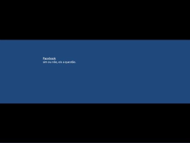 Facebook  sim ou não, eis a questão.