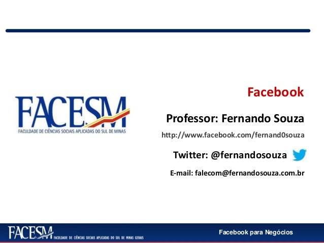 Facebook para NegóciosFacebookhttp://www.facebook.com/fernand0souzaTwitter: @fernandosouzaE-mail: falecom@fernandosouza.co...