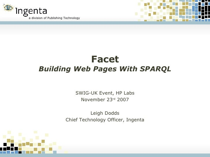 Facet Building Web Pages With SPARQL SWIG-UK Event, HP Labs November 23 rd  2007 Leigh Dodds Chief Technology Officer, Ing...