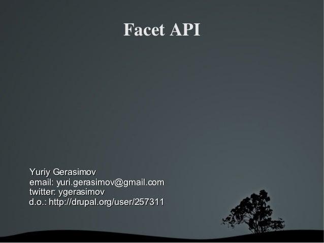 FacetAPIYuriy Gerasimovemail: yuri.gerasimov@gmail.comtwitter: ygerasimovd.o.: http://drupal.org/user/257311            ...