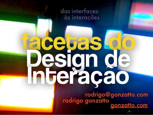 facetas do Design de  Interação rodrigo@gonzatto.com rodrigo gonzatto das interfaces às interações gonzatto.com