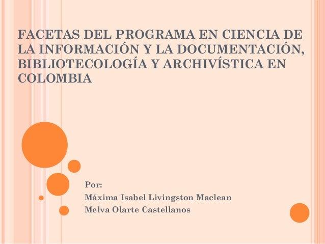 FACETAS DEL PROGRAMA EN CIENCIA DE LA INFORMACIÓN Y LA DOCUMENTACIÓN, BIBLIOTECOLOGÍA Y ARCHIVÍSTICA EN COLOMBIA Por: Máxi...