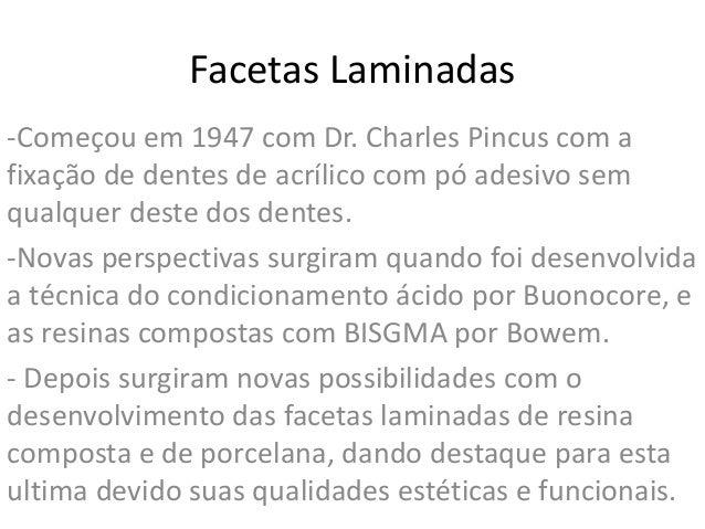 Facetas Laminadas-Começou em 1947 com Dr. Charles Pincus com afixação de dentes de acrílico com pó adesivo semqualquer des...