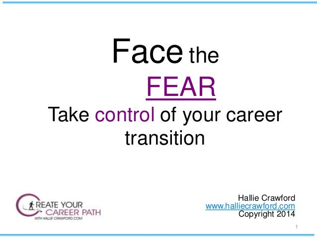 Face the FEAR Take control of your career transition Hallie Crawford www.halliecrawford.com Copyright 2014 1