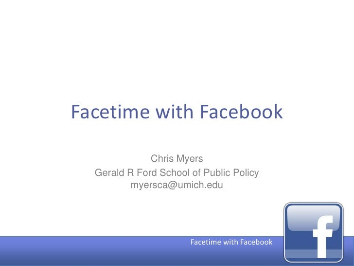 Facetime with Facebook                Chris Myers   Gerald R Ford School of Public Policy           myersca@umich.edu     ...