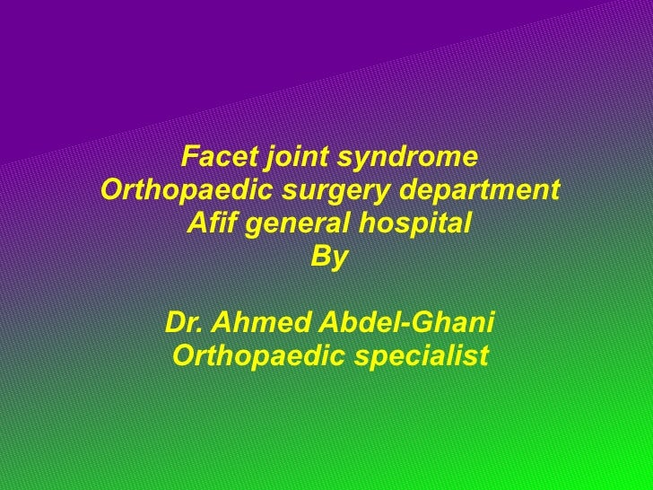Facet joint syndrome  Orthopaedic surgery department  Afif general hospital  By  Dr. Ahmed Abdel-Ghani  Orthopaedic specia...