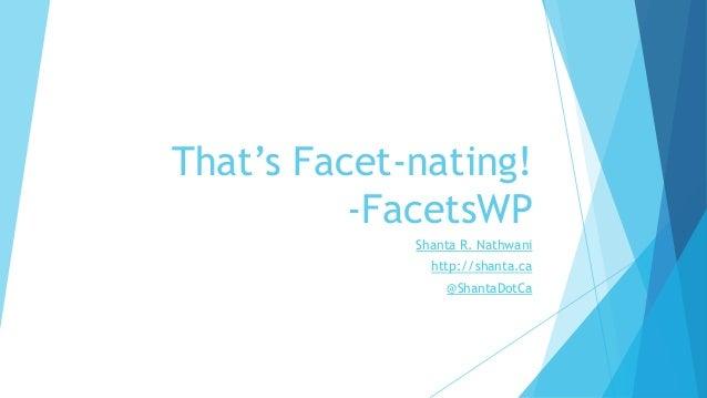 That's Facet-nating! -FacetsWP Shanta R. Nathwani http://shanta.ca @ShantaDotCa