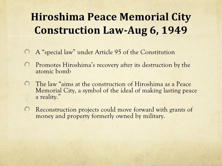 "Hiroshima Peace Memorial CityConstruction Law-Aug 6, 1949A ""special law"" under Article 95 of the ConstitutionPromotes Hiro..."