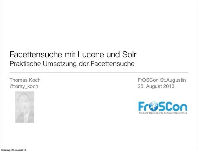 Facettensuche mit Lucene und Solr Praktische Umsetzung der Facettensuche Thomas Koch @tomy_koch FrOSCon St.Augustin 25. Au...