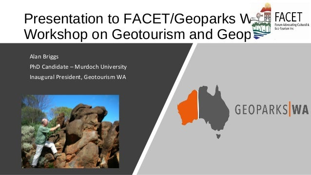 Presentation to FACET/Geoparks WA Workshop on Geotourism and Geoparks • Alan Briggs • PhD Candidate – Murdoch University •...