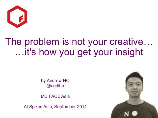 The problem is not your creative…  …it's how you get your insight  by Andrew HO  @andiho  MD FACE Asia  At Spikes Asia, Se...
