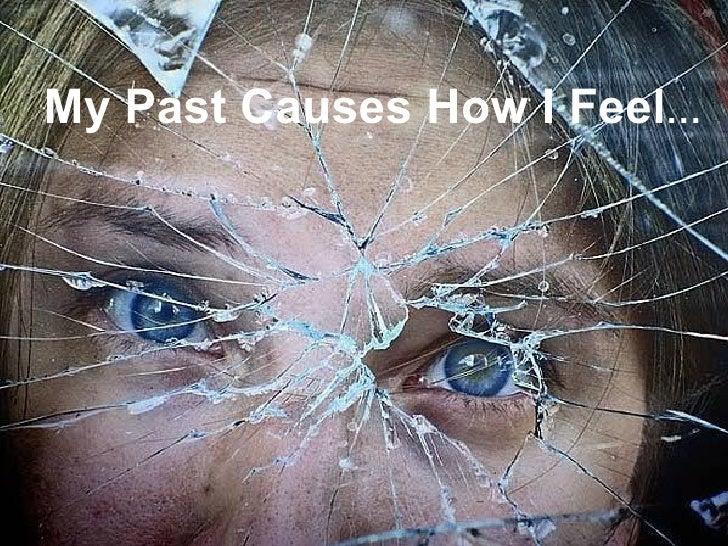 <ul><li>My Past Causes How I Feel … </li></ul>