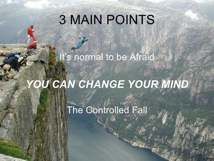 3 MAIN POINTS <ul><li>It's normal to be Afraid </li></ul><ul><li>YOU CAN CHANGE YOUR MIND </li></ul><ul><li>The Controlled...