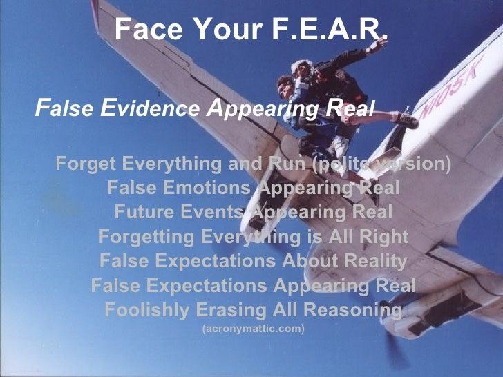 Face Your F.E.A.R. <ul><li>F alse  E vidence  A ppearing  R eal </li></ul><ul><li>Forget Everything and Run (polite versio...