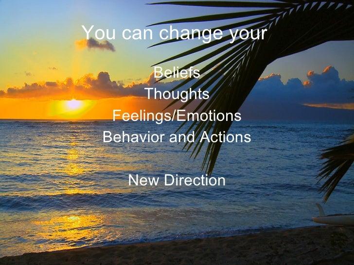 You can change your  <ul><li>Beliefs </li></ul><ul><li>Thoughts </li></ul><ul><li>Feelings/Emotions </li></ul><ul><li>Beha...