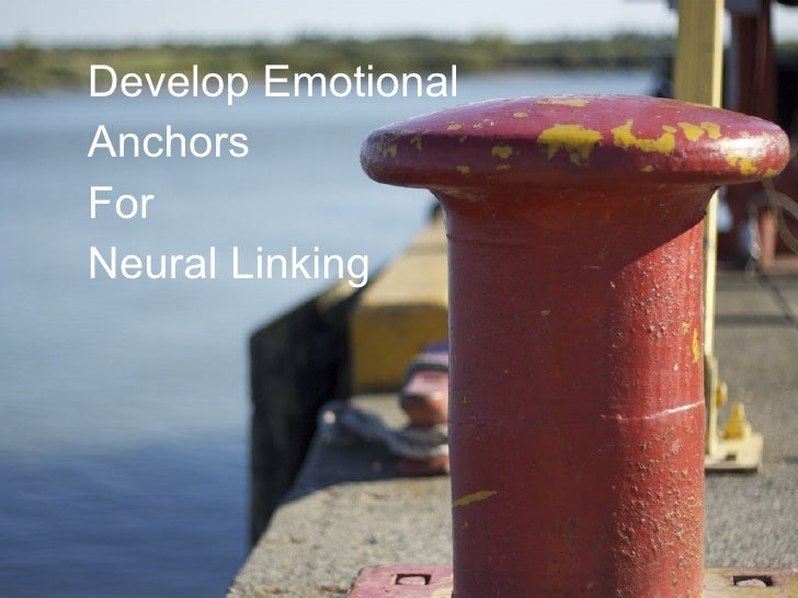 <ul><ul><li>Develop Emotional  </li></ul></ul><ul><ul><li>Anchors  </li></ul></ul><ul><ul><li>For </li></ul></ul><ul><ul><...