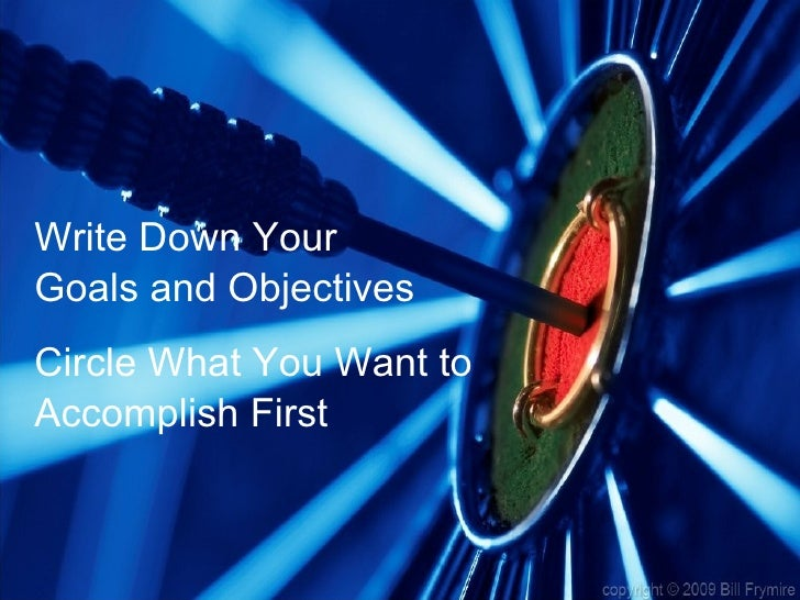 <ul><li>Write Down Your </li></ul><ul><li>Goals and Objectives </li></ul><ul><li>Circle What You Want to </li></ul><ul><li...