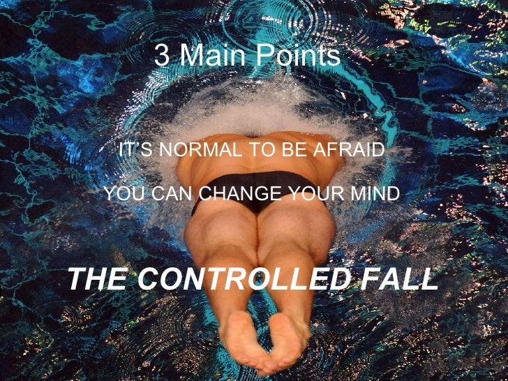 3 Main Points  IT'S NORMAL TO BE AFRAID YOU CAN CHANGE YOUR MIND THE CONTROLLED FALL <ul><li>  </li></ul>
