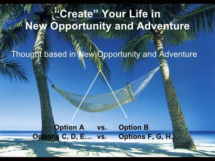 """"""" Create"""" Your Life in New Opportunity and Adventure <ul><li>Thought based in New Opportunity and Adventure </li></ul><ul>..."""