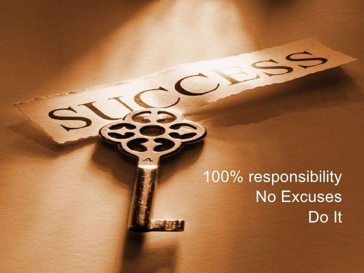 <ul><li>100% responsibility </li></ul><ul><li>No Excuses </li></ul><ul><li>Do It </li></ul>