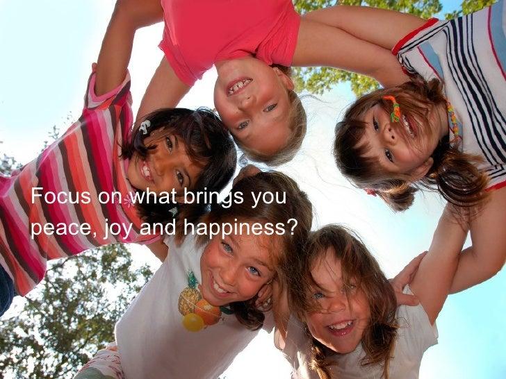 <ul><li>Focus on what brings you </li></ul><ul><li>peace, joy and happiness? </li></ul>