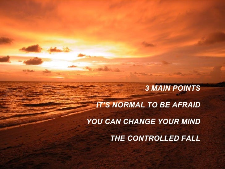 <ul><li>3 MAIN POINTS IT'S NORMAL TO BE AFRAID YOU CAN CHANGE YOUR MIND THE CONTROLLED FALL </li></ul>