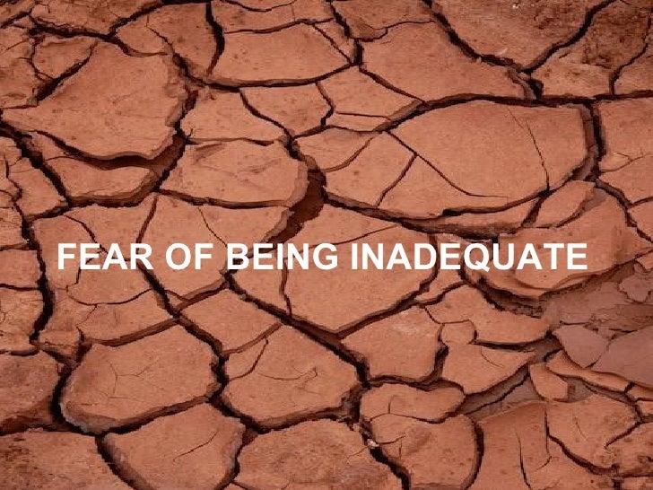 <ul><li>FEAR OF BEING INADEQUATE   </li></ul>