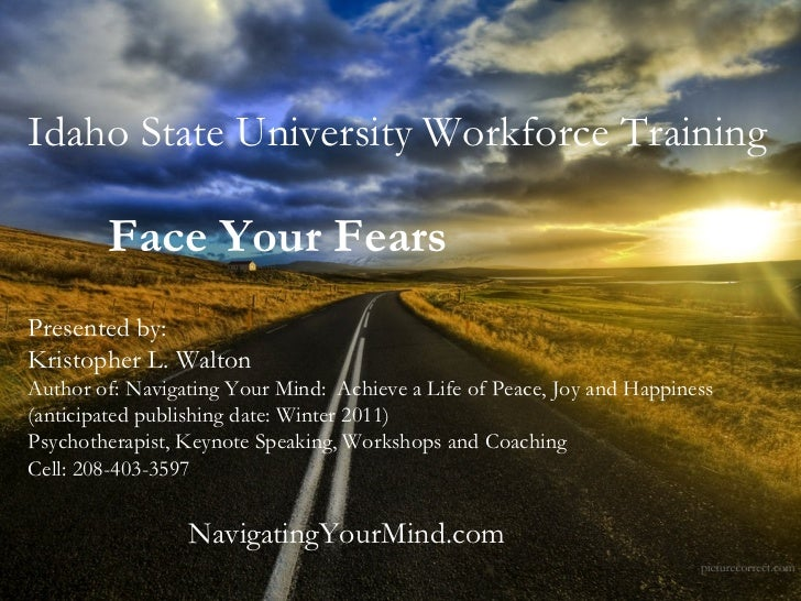 Idaho State University Workforce Training Face Your Fears   Presented by: Kristopher L. Walton Author of: Navigating Your ...