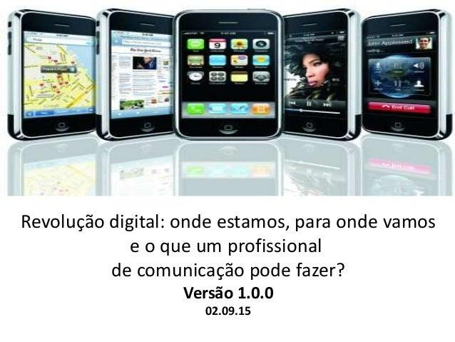 Revolução digital: onde estamos, para onde vamos e o que um profissional de comunicação pode fazer? Versão 1.0.0 02.09.15
