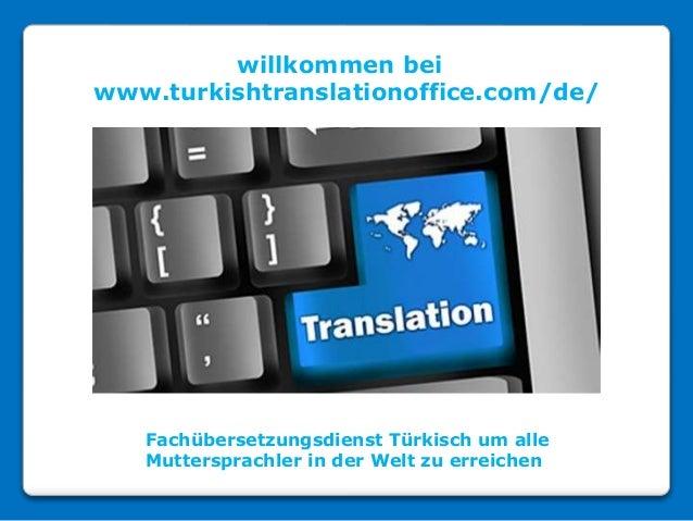 willkommen bei www.turkishtranslationoffice.com/de/ Fachübersetzungsdienst Türkisch um alle Muttersprachler in der Welt zu...