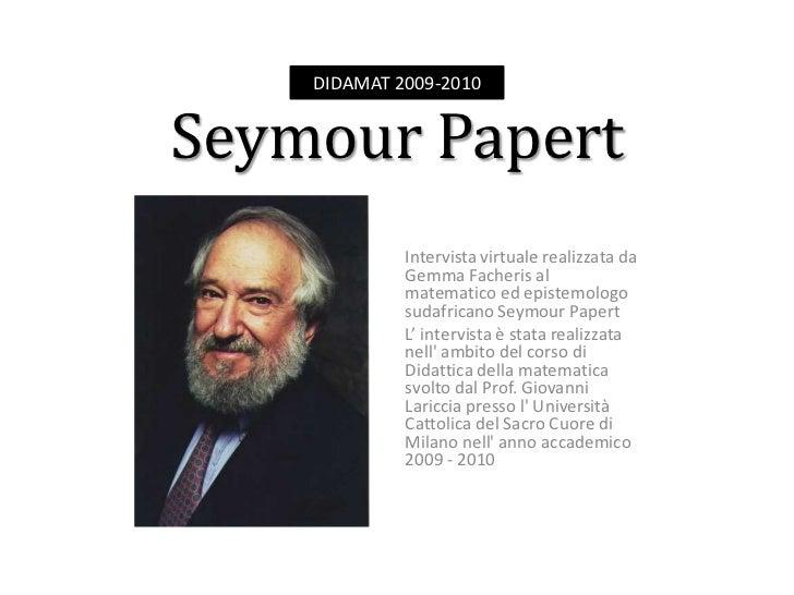 DIDAMAT 2009-2010<br />Seymour Papert<br />Intervista virtuale realizzata da Gemma Facheris al matematico ed epistemologo ...