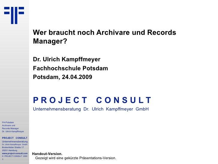 Wer braucht noch Archivare und Records Manager? Dr. Ulrich Kampffmeyer Fachhochschule Potsdam Potsdam, 24.04.2009 P R O J ...