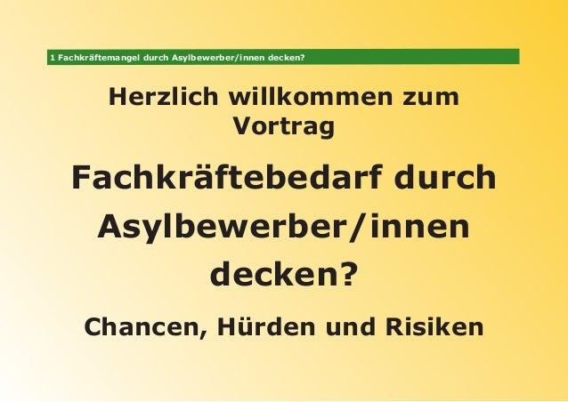 1 Fachkräftemangel durch Asylbewerber/innen decken? Herzlich willkommen zum Vortrag Fachkräftebedarf durch Asylbewerber/in...