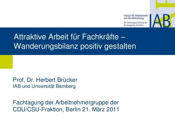AttraktiveArbeitfürFachkräfte – Wanderungsbilanzpositivgestalten<br />Prof. Dr. Herbert BrückerIAB und Universität Bamberg...