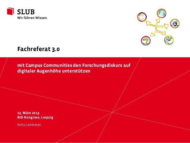Fachreferat 3.0mit Campus Communities den Forschungsdiskurs aufdigitaler Augenhöhe unterstützen13. März 2013BID-Kongress, ...
