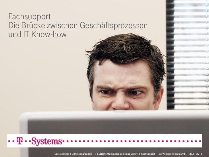FachsupportDie Brücke zwischen Geschäftsprozessenund IT Know-how            Carola Müller & Christoph Daubitz | T-Systems ...