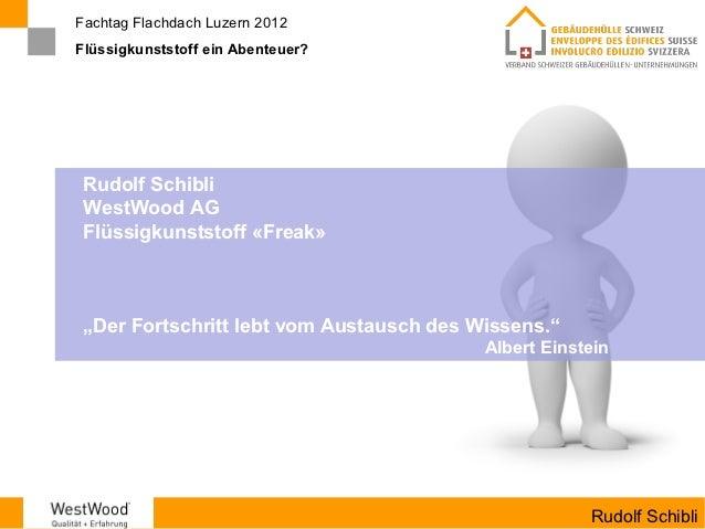 """Fachtag Flachdach Luzern 2012Flüssigkunststoff ein Abenteuer?Rudolf SchibliWestWood AGFlüssigkunststoff «Freak»""""Der Fortsc..."""