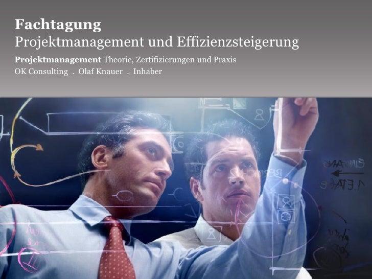 Fachtagung Projektmanagement und Effizienzsteigerung Projektmanagement Theorie, Zertifizierungen und Praxis OK Consulting ...