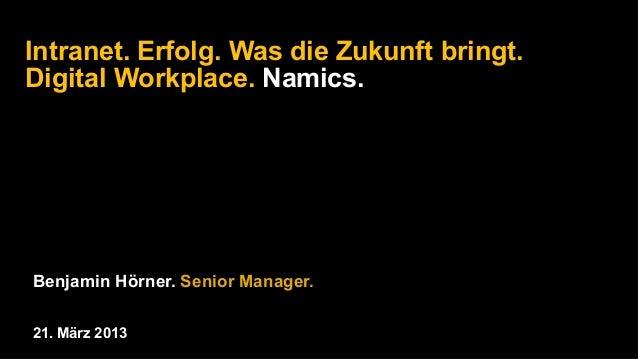 Intranet. Erfolg. Was die Zukunft bringt.Digital Workplace. Namics.Benjamin Hörner. Senior Manager.21. März 2013