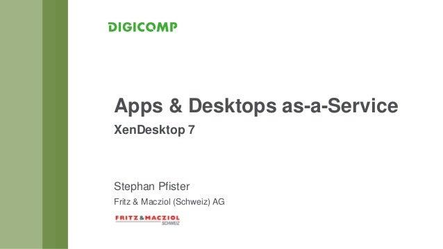 Stephan Pfister Fritz & Macziol (Schweiz) AG Apps & Desktops as-a-Service XenDesktop 7