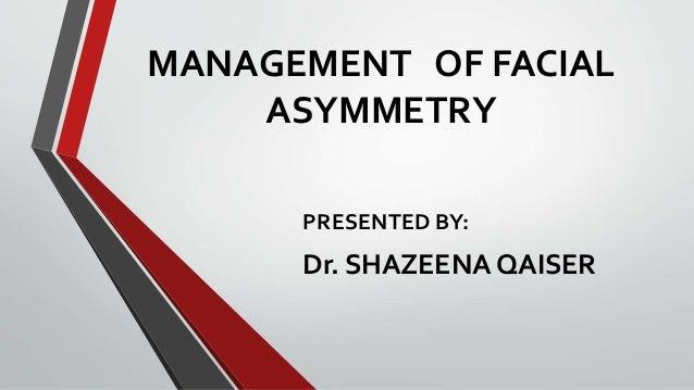 MANAGEMENT OF FACIAL ASYMMETRY PRESENTED BY: Dr. SHAZEENA QAISER