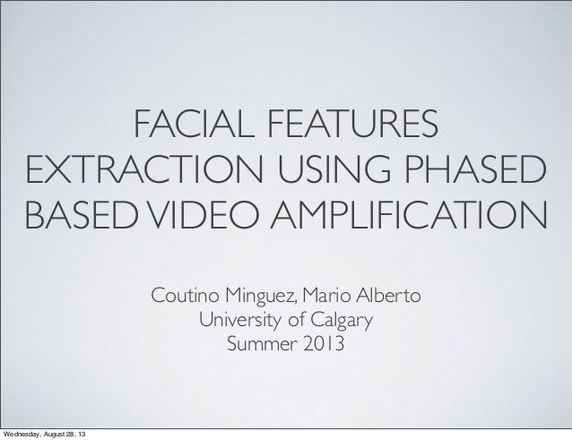 FACIAL FEATURES EXTRACTION USING PHASED BASEDVIDEO AMPLIFICATION Coutino Minguez, Mario Alberto University of Calgary Summ...