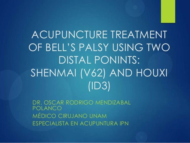 ACUPUNCTURE TREATMENT OF BELL'S PALSY USING TWO DISTAL PONINTS: SHENMAI (V62) AND HOUXI (ID3) DR. OSCAR RODRIGO MENDIZABAL...