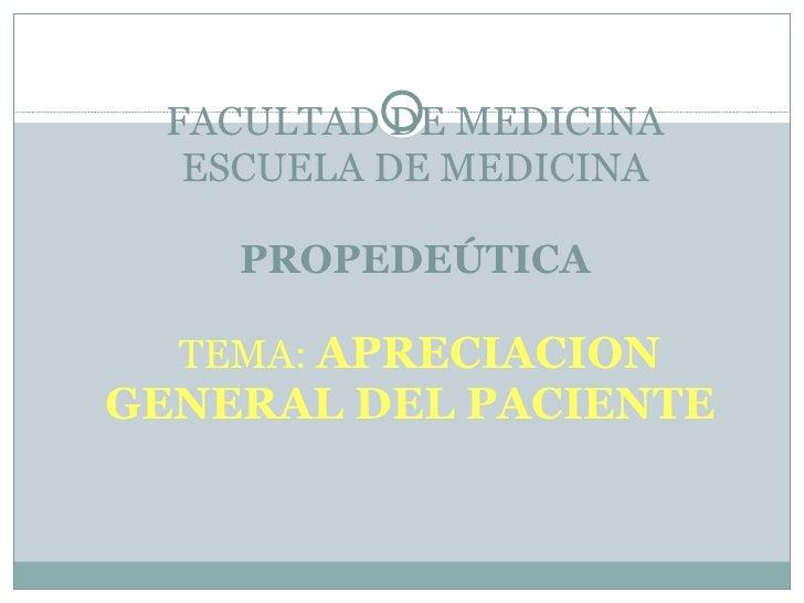 FACULTAD DE MEDICINA ESCUELA DE MEDICINA PROPEDEÚTICA   TEMA:  APRECIACION GENERAL DEL PACIENTE