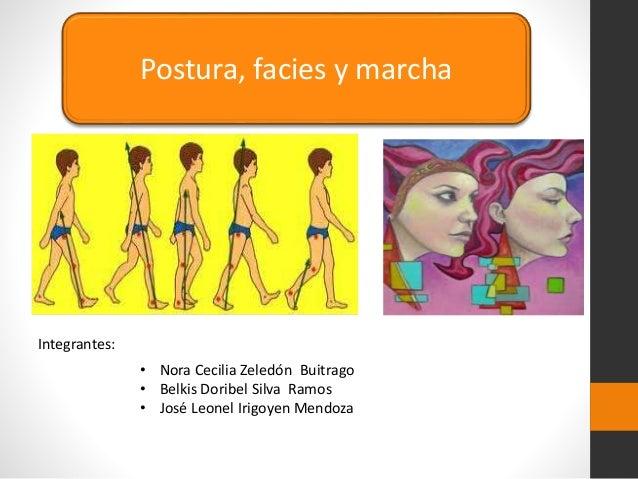 Postura, facies y marcha Integrantes: • Nora Cecilia Zeledón Buitrago • Belkis Doribel Silva Ramos • José Leonel Irigoyen ...
