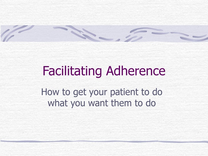 Facilitating Adherence How to get your patient to do what you want them to do