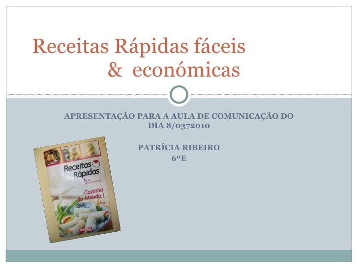 APRESENTAÇÃO PARA A AULA DE COMUNICAÇÃO DO DIA 8/0372010 PATRÍCIA RIBEIRO 6ºE Receitas Rápidas fáceis  &  económicas