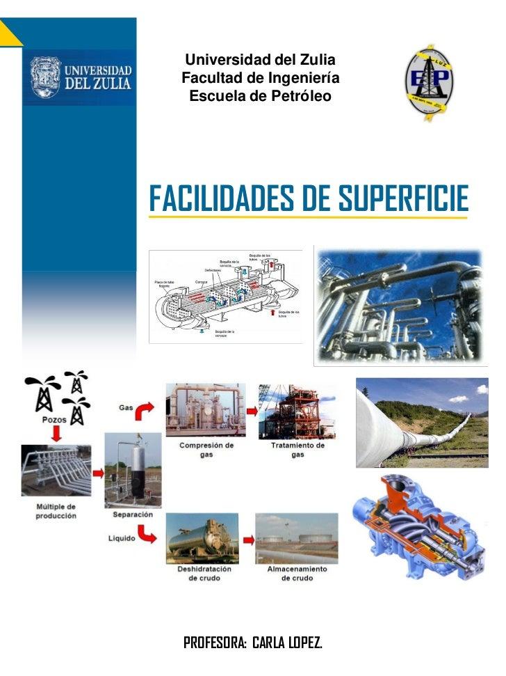Universidad del Zulia  Facultad de Ingeniería   Escuela de PetróleoFACILIDADES DE SUPERFICIE  PROFESORA: CARLA LOPEZ.